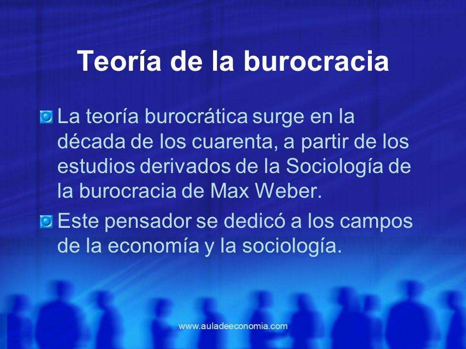 www.auladeeconomia.com Teoría de la burocracia La teoría burocrática surge en la década de los cuarenta, a partir de los estudios derivados de la Soci