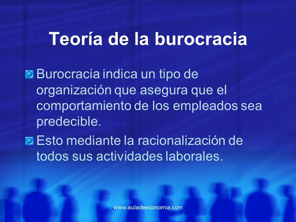 www.auladeeconomia.com Teoría de la burocracia Burocracia indica un tipo de organización que asegura que el comportamiento de los empleados sea predec