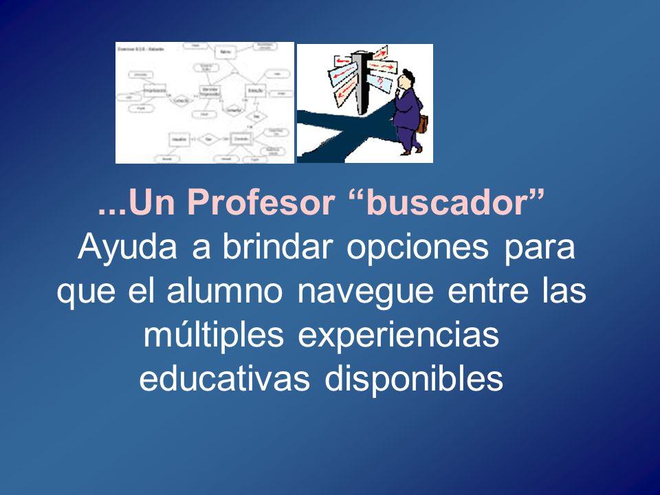 ...Un Profesor buscador Ayuda a brindar opciones para que el alumno navegue entre las múltiples experiencias educativas disponibles