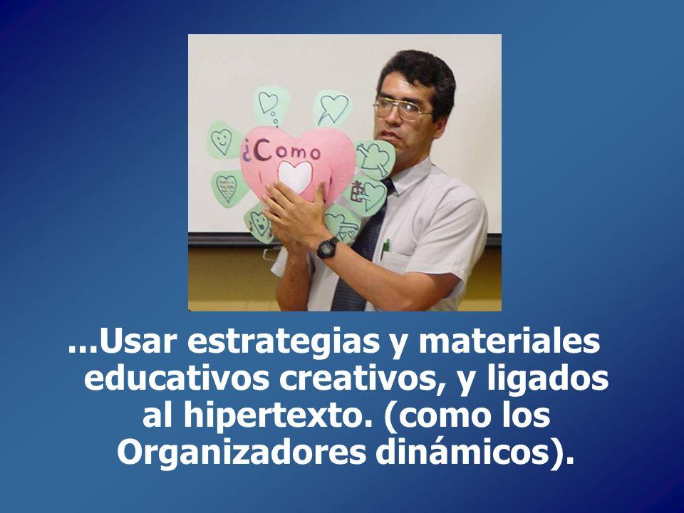 ...Usar estrategias y materiales educativos creativos, y ligados al hipertexto. (como los Organizadores dinámicos).