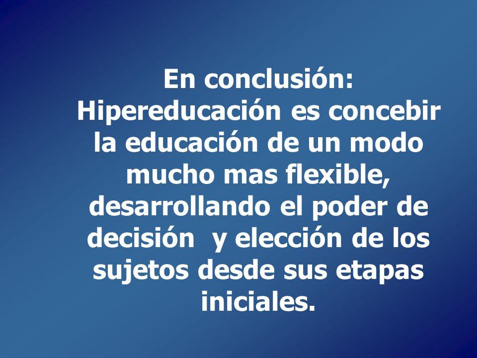En conclusión: Hipereducación es concebir la educación de un modo mucho mas flexible, desarrollando el poder de decisión y elección de los sujetos des