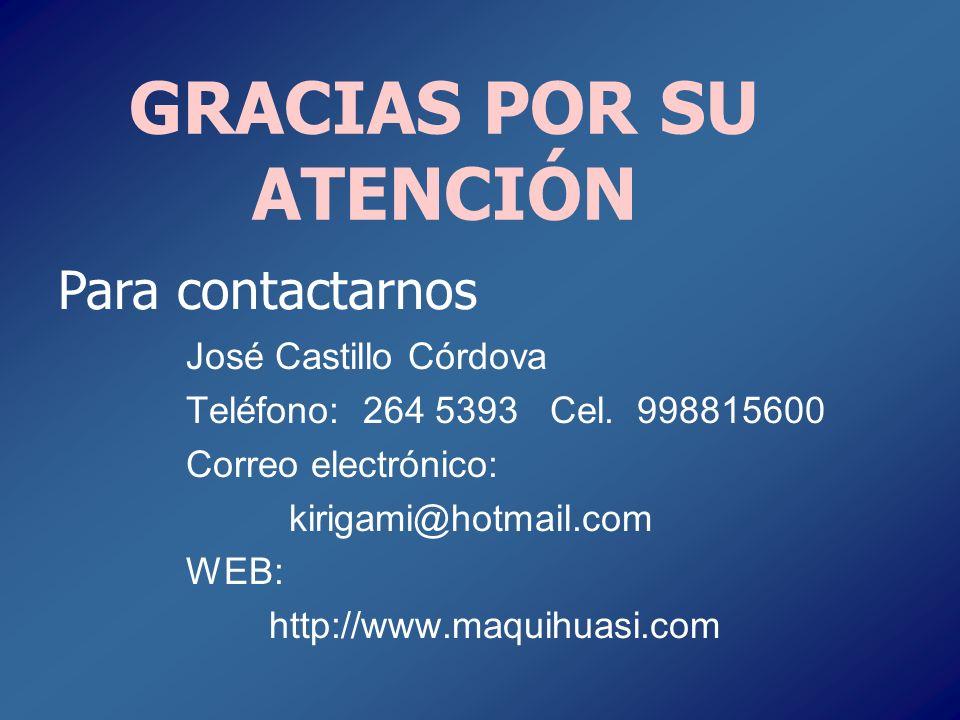 GRACIAS POR SU ATENCIÓN José Castillo Córdova Teléfono: 264 5393 Cel. 998815600 Correo electrónico: kirigami@hotmail.com WEB: http://www.maquihuasi.co