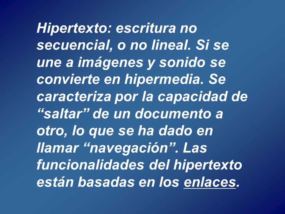 Hipertexto: escritura no secuencial, o no lineal. Si se une a imágenes y sonido se convierte en hipermedia. Se caracteriza por la capacidad desaltar d