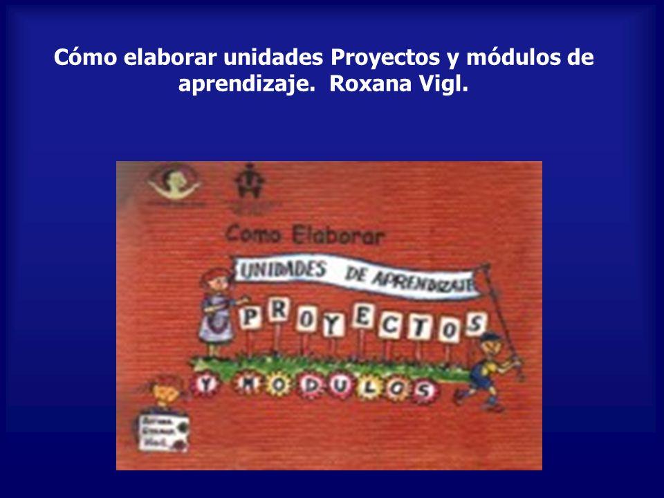 Cómo elaborar unidades Proyectos y módulos de aprendizaje. Roxana Vigl.