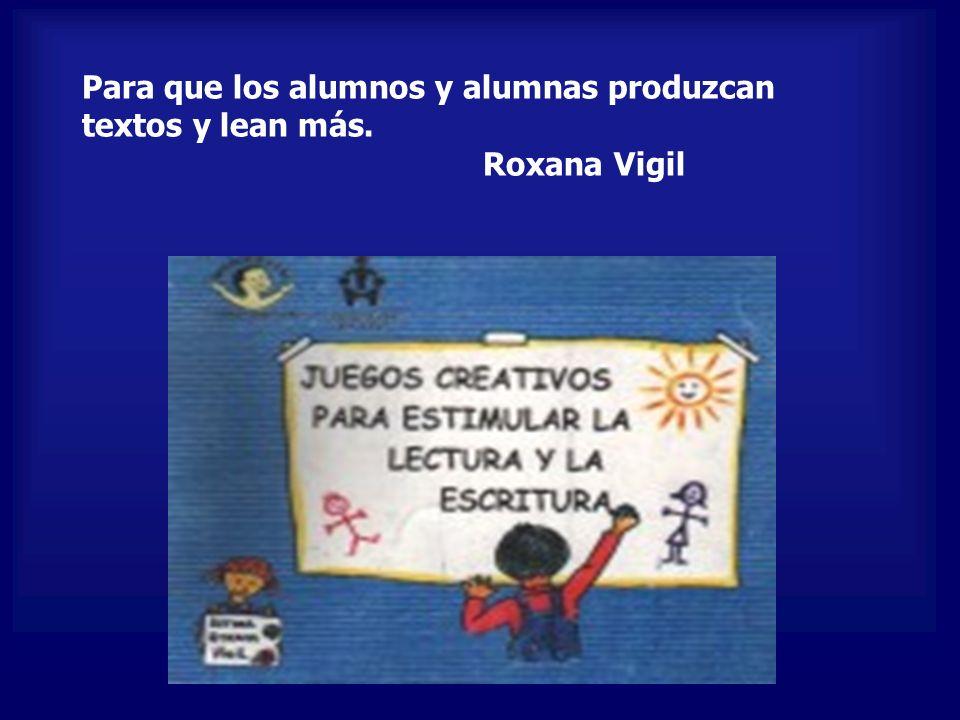 Para que los alumnos y alumnas produzcan textos y lean más. Roxana Vigil