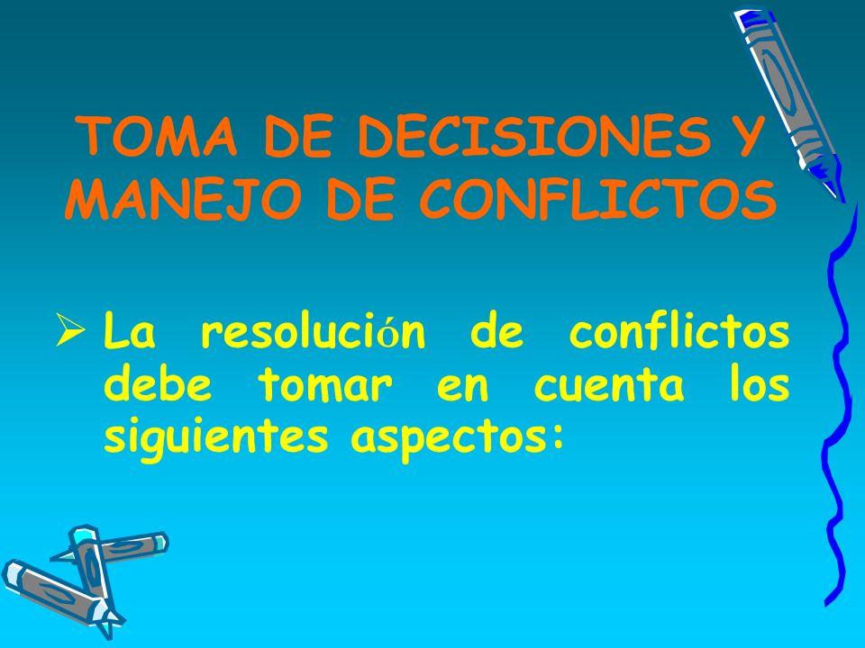 TOMA DE DECISIONES Y MANEJO DE CONFLICTOS La resoluci ó n de conflictos debe tomar en cuenta los siguientes aspectos: