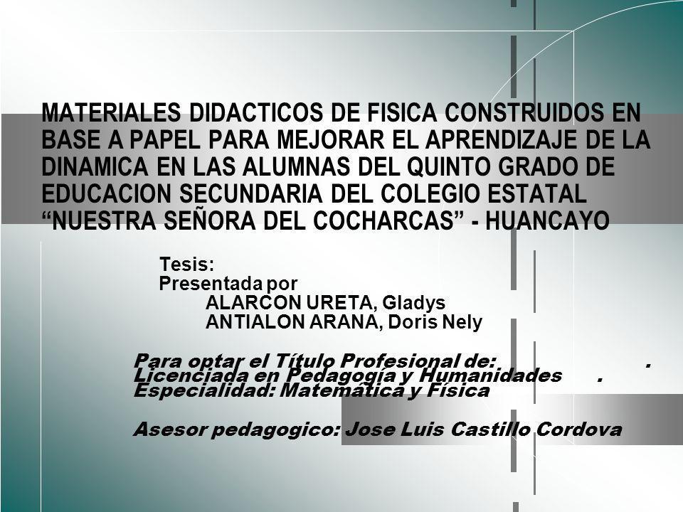 MATERIALES DIDACTICOS DE FISICA CONSTRUIDOS EN BASE A PAPEL PARA MEJORAR EL APRENDIZAJE DE LA DINAMICA EN LAS ALUMNAS DEL QUINTO GRADO DE EDUCACION SECUNDARIA DEL COLEGIO ESTATAL NUESTRA SEÑORA DEL COCHARCAS - HUANCAYO Tesis: Presentada por ALARCON URETA, Gladys ANTIALON ARANA, Doris Nely Para optar el Título Profesional de:.