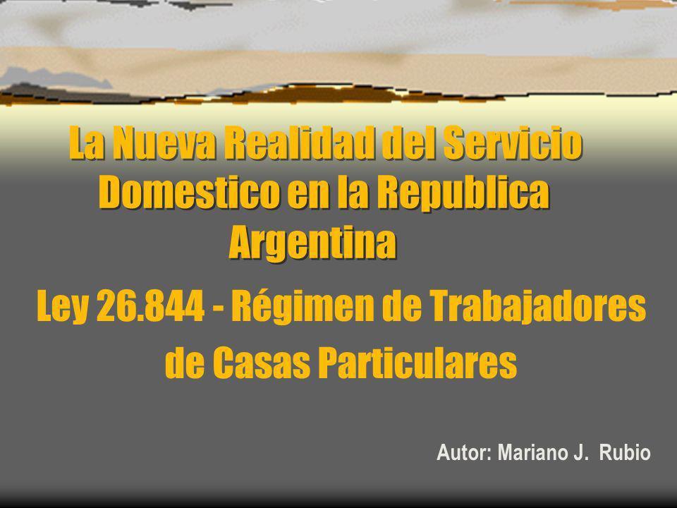 La Nueva Realidad del Servicio Domestico en la Republica Argentina Ley 26.844 - Régimen de Trabajadores de Casas Particulares Autor: Mariano J. Rubio