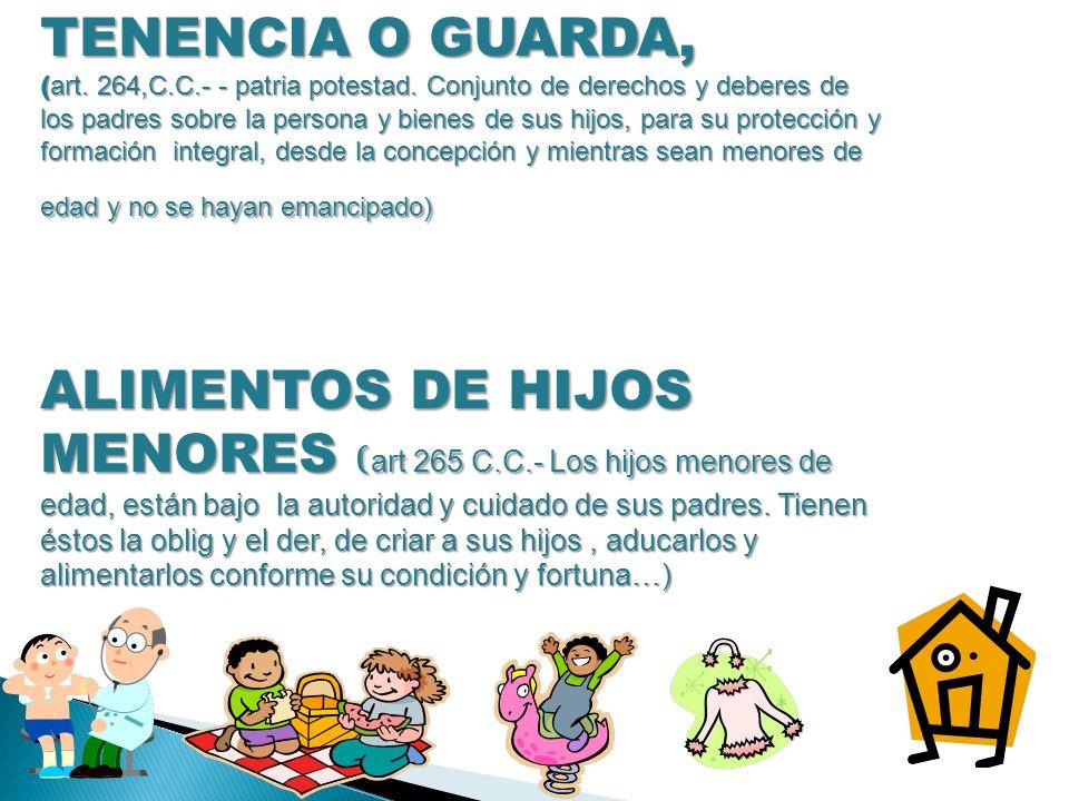 TENENCIA O GUARDA, ( art. 264,C.C.- - patria potestad. Conjunto de derechos y deberes de los padres sobre la persona y bienes de sus hijos, para su pr