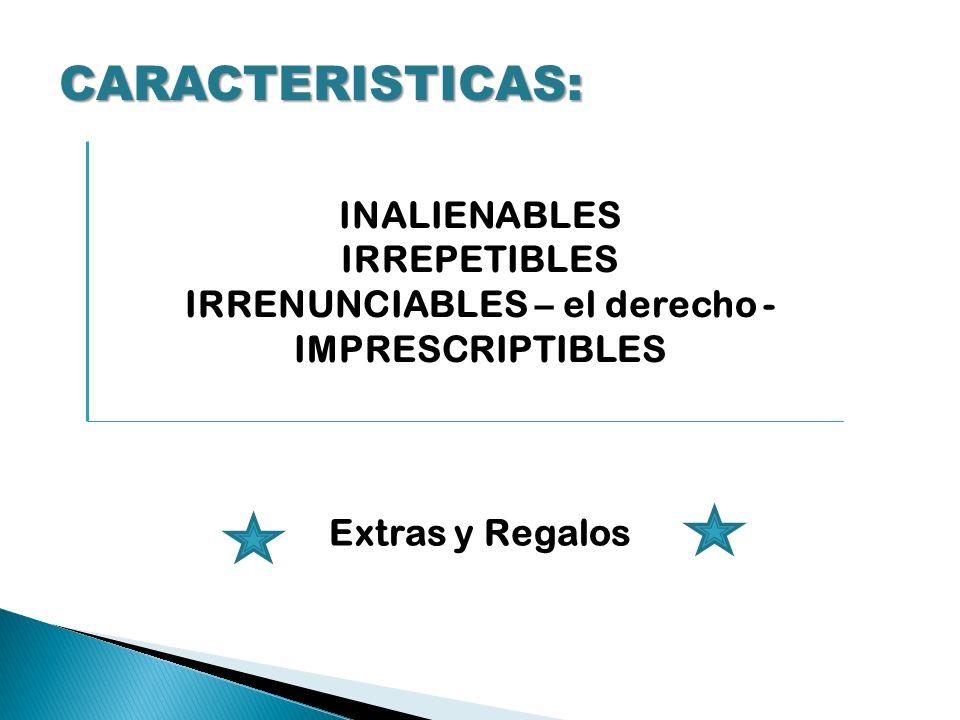 CARACTERISTICAS: INALIENABLES IRREPETIBLES IRRENUNCIABLES – el derecho - IMPRESCRIPTIBLES Extras y Regalos