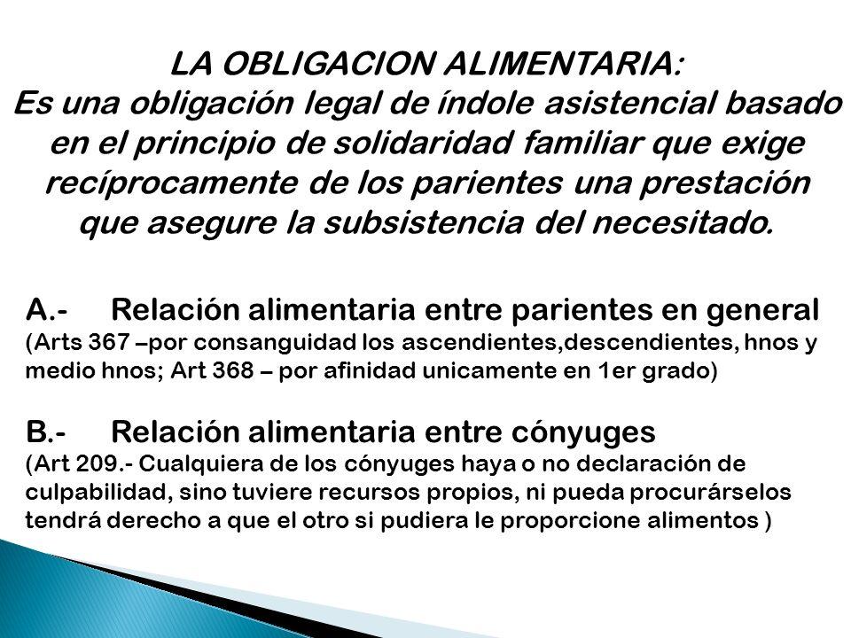 LA OBLIGACION ALIMENTARIA: Es una obligación legal de índole asistencial basado en el principio de solidaridad familiar que exige recíprocamente de lo