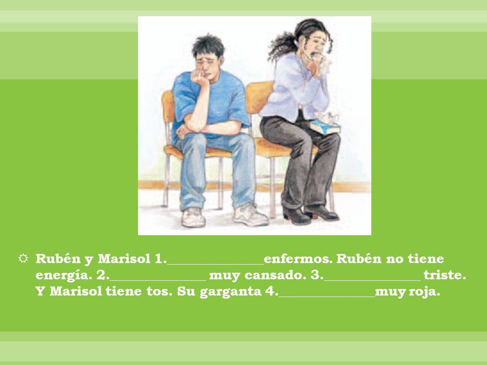 Rubén y Marisol 1.______________enfermos. Rubén no tiene energía. 2.______________ muy cansado. 3.______________ triste. Y Marisol tiene tos. Su garga