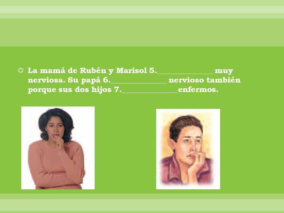 La mamá de Rubén y Marisol 5.______________ muy nerviosa. Su papá 6.______________ nervioso también porque sus dos hijos 7.______________enfermos.