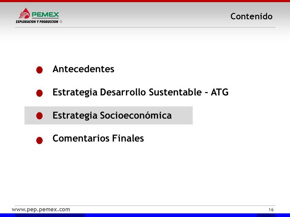 www.pep.pemex.com 16 Contenido Antecedentes Estrategia Desarrollo Sustentable – ATG Estrategia Socioeconómica Comentarios Finales