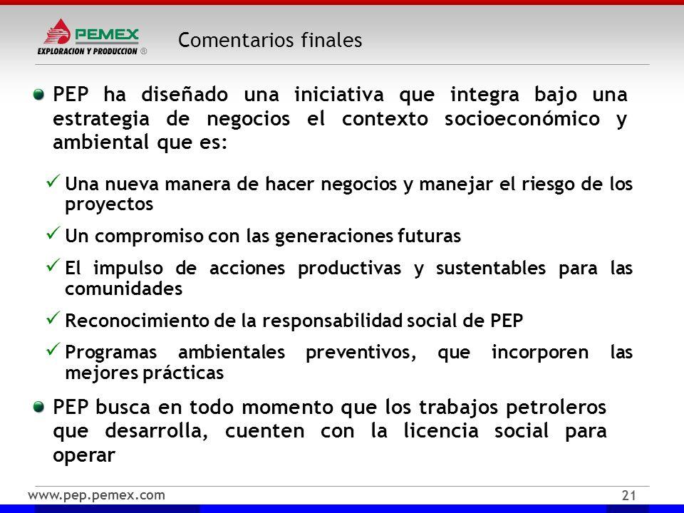 www.pep.pemex.com 21 Comentarios finales PEP ha diseñado una iniciativa que integra bajo una estrategia de negocios el contexto socioeconómico y ambie