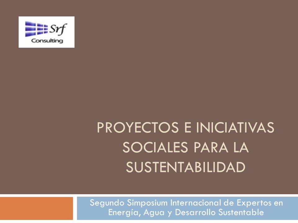 PROYECTOS E INICIATIVAS SOCIALES PARA LA SUSTENTABILIDAD Segundo Simposium Internacional de Expertos en Energía, Agua y Desarrollo Sustentable