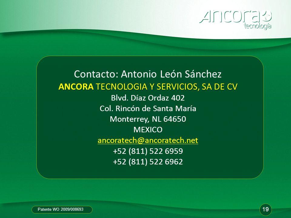 Patente WO 2009/008693 19 Contacto: Antonio León Sánchez ANCORA TECNOLOGIA Y SERVICIOS, SA DE CV ANCORA TECNOLOGIA Y SERVICIOS, SA DE CV Blvd. Díaz Or