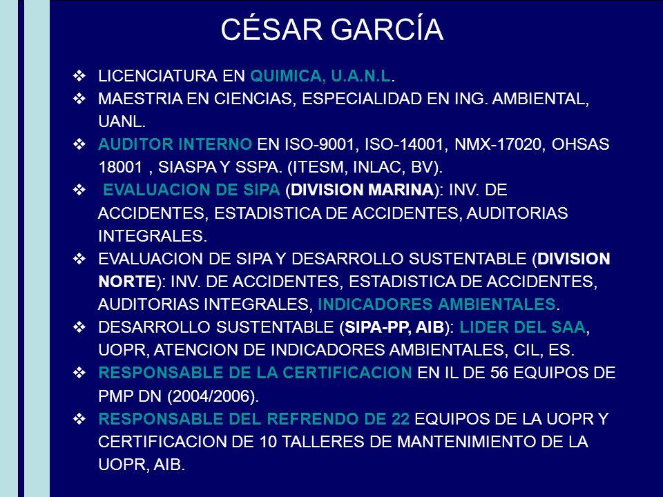 CÉSAR GARCÍA LICENCIATURA EN QUIMICA, U.A.N.L. MAESTRIA EN CIENCIAS, ESPECIALIDAD EN ING. AMBIENTAL, UANL. AUDITOR INTERNO EN ISO-9001, ISO-14001, NMX