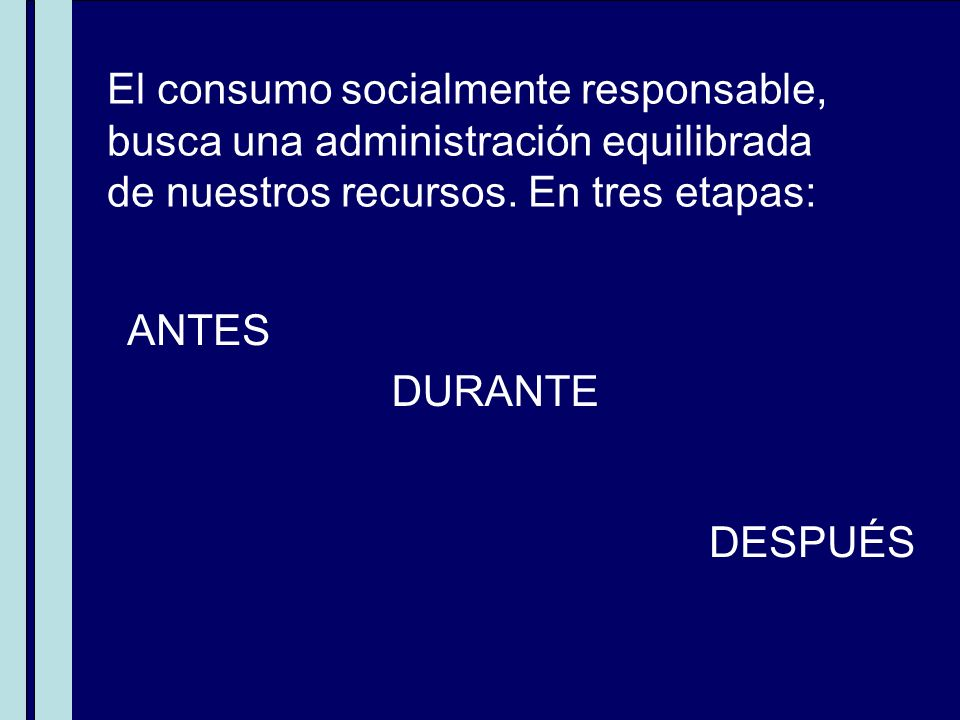 El consumo socialmente responsable, busca una administración equilibrada de nuestros recursos. En tres etapas: ANTES DURANTE DESPUÉS