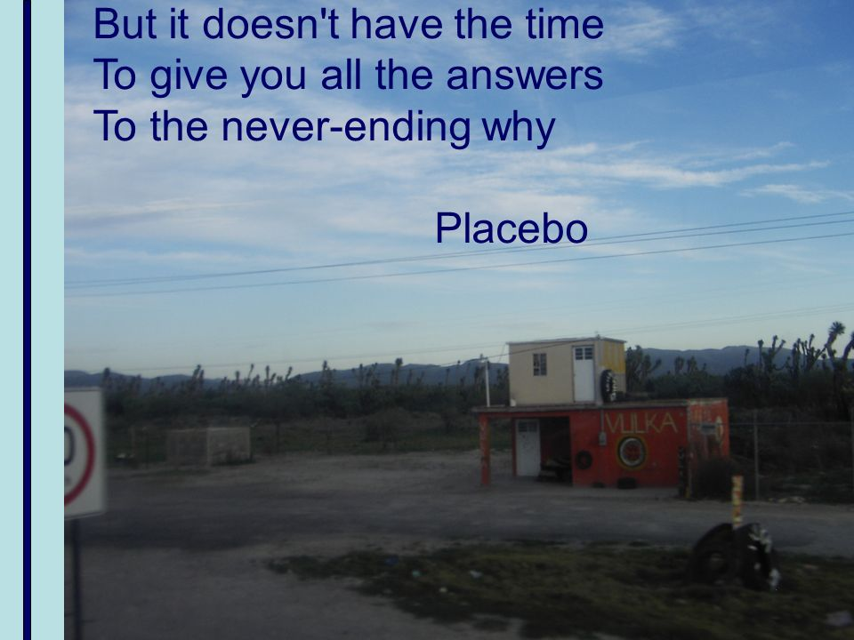 But it doesn't have the time To give you all the answers To the never-ending why Placebo