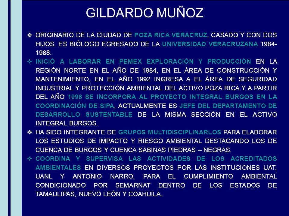 GILDARDO MUÑOZ ORIGINARIO DE LA CIUDAD DE POZA RICA VERACRUZ, CASADO Y CON DOS HIJOS. ES BIÓLOGO EGRESADO DE LA UNIVERSIDAD VERACRUZANA 1984- 1988. IN