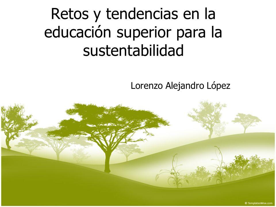 Retos y tendencias en la educación superior para la sustentabilidad Lorenzo Alejandro López