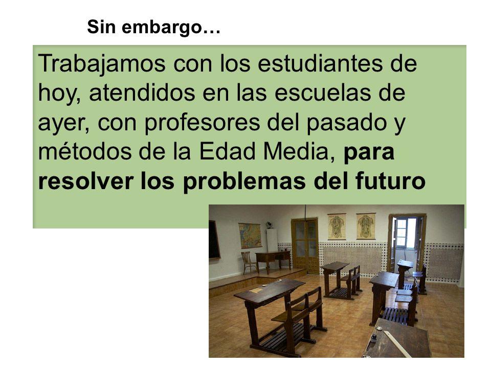 Trabajamos con los estudiantes de hoy, atendidos en las escuelas de ayer, con profesores del pasado y métodos de la Edad Media, para resolver los prob