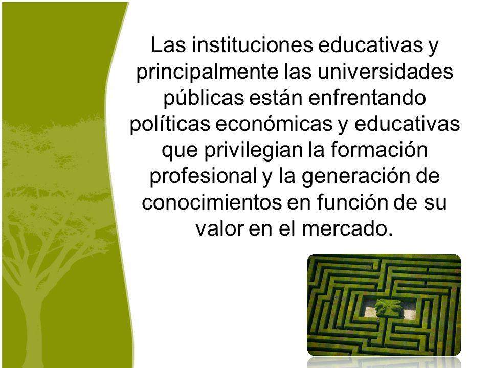 Las instituciones educativas y principalmente las universidades públicas están enfrentando políticas económicas y educativas que privilegian la formac