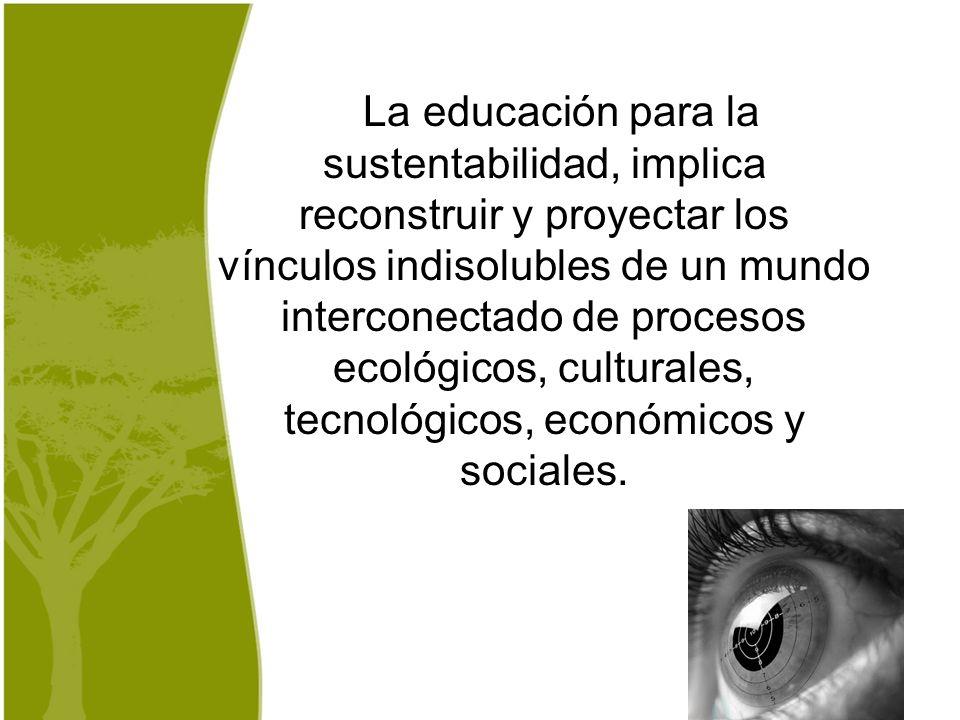 La educación para la sustentabilidad, implica reconstruir y proyectar los vínculos indisolubles de un mundo interconectado de procesos ecológicos, cul