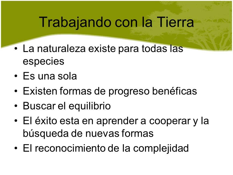 Trabajando con la Tierra La naturaleza existe para todas las especies Es una sola Existen formas de progreso benéficas Buscar el equilibrio El éxito e