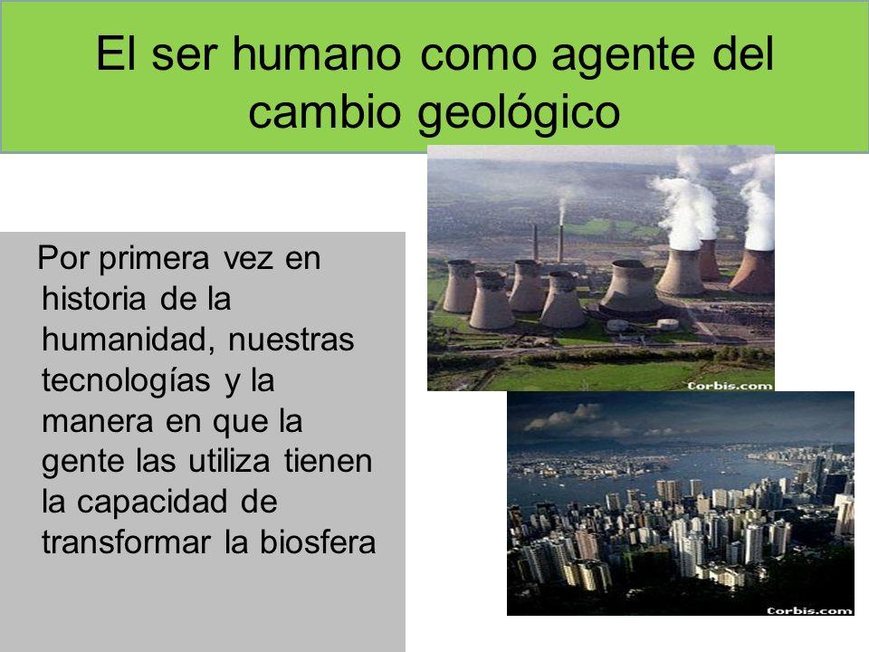 El ser humano como agente del cambio geológico Por primera vez en historia de la humanidad, nuestras tecnologías y la manera en que la gente las utili
