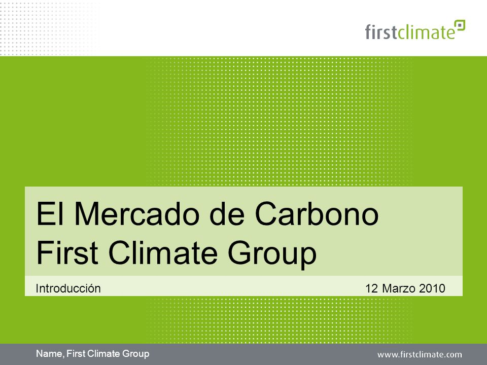 Name, First Climate Group El Mercado de Carbono First Climate Group Introducción 12 Marzo 2010
