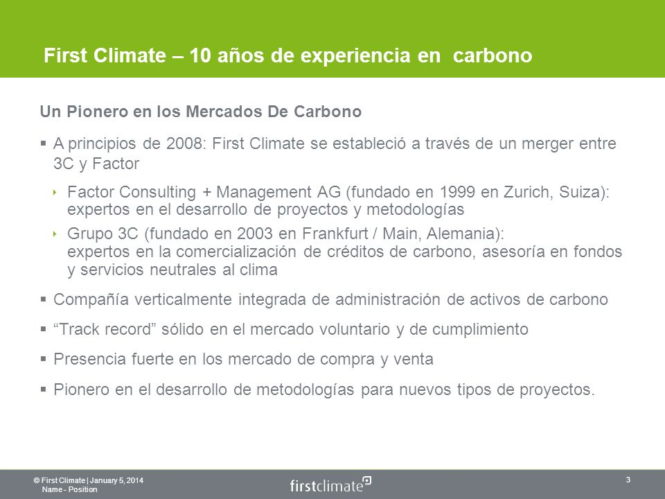 © First Climate | January 5, 2014 Name - Position 3 First Climate – 10 años de experiencia en carbono Un Pionero en los Mercados De Carbono A principios de 2008: First Climate se estableció a través de un merger entre 3C y Factor Factor Consulting + Management AG (fundado en 1999 en Zurich, Suiza): expertos en el desarrollo de proyectos y metodologías Grupo 3C (fundado en 2003 en Frankfurt / Main, Alemania): expertos en la comercialización de créditos de carbono, asesoría en fondos y servicios neutrales al clima Compañía verticalmente integrada de administración de activos de carbono Track record sólido en el mercado voluntario y de cumplimiento Presencia fuerte en los mercado de compra y venta Pionero en el desarrollo de metodologías para nuevos tipos de proyectos.
