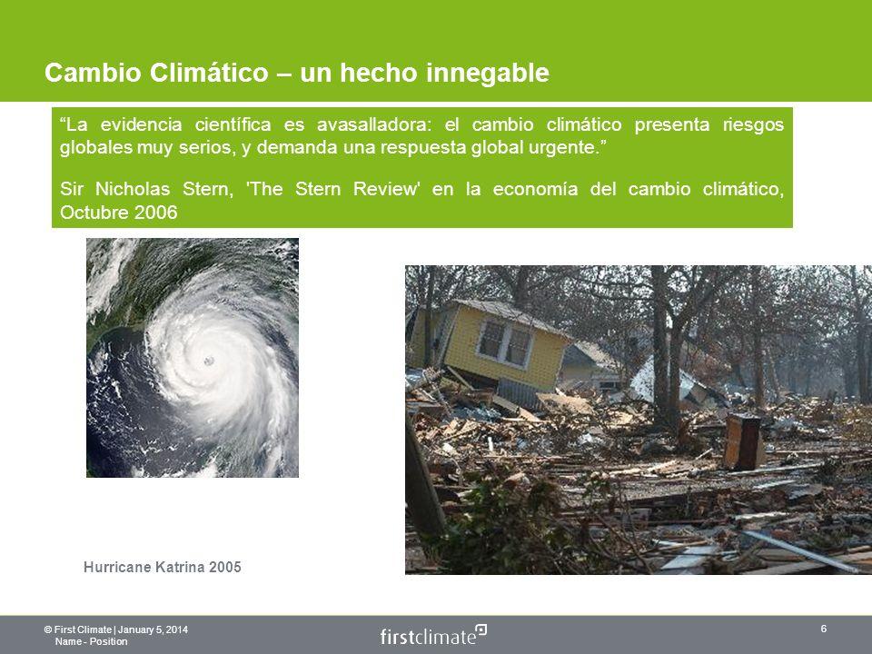 © First Climate | January 5, 2014 Name - Position 6 Cambio Climático – un hecho innegable Hurricane Katrina 2005 La evidencia científica es avasalladora: el cambio climático presenta riesgos globales muy serios, y demanda una respuesta global urgente.