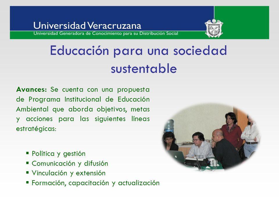 Educación para una sociedad sustentable Avances: Se cuenta con una propuesta de Programa Institucional de Educación Ambiental que aborda objetivos, me