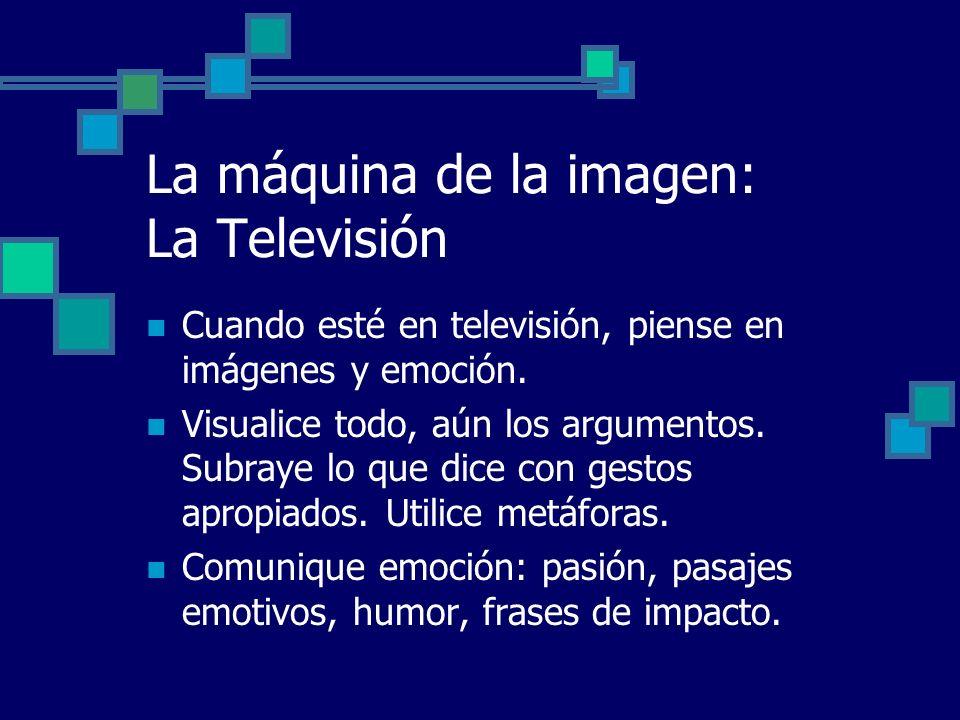 La máquina de la imagen: La Televisión Cuando esté en televisión, piense en imágenes y emoción. Visualice todo, aún los argumentos. Subraye lo que dic