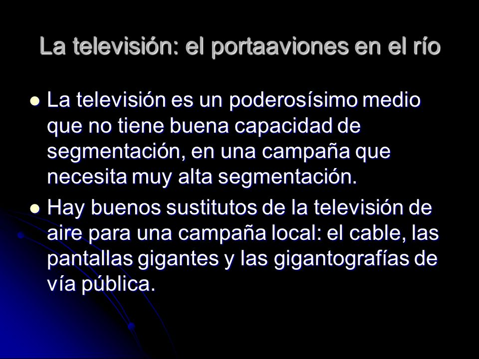 La televisión: el portaaviones en el río La televisión es un poderosísimo medio que no tiene buena capacidad de segmentación, en una campaña que neces