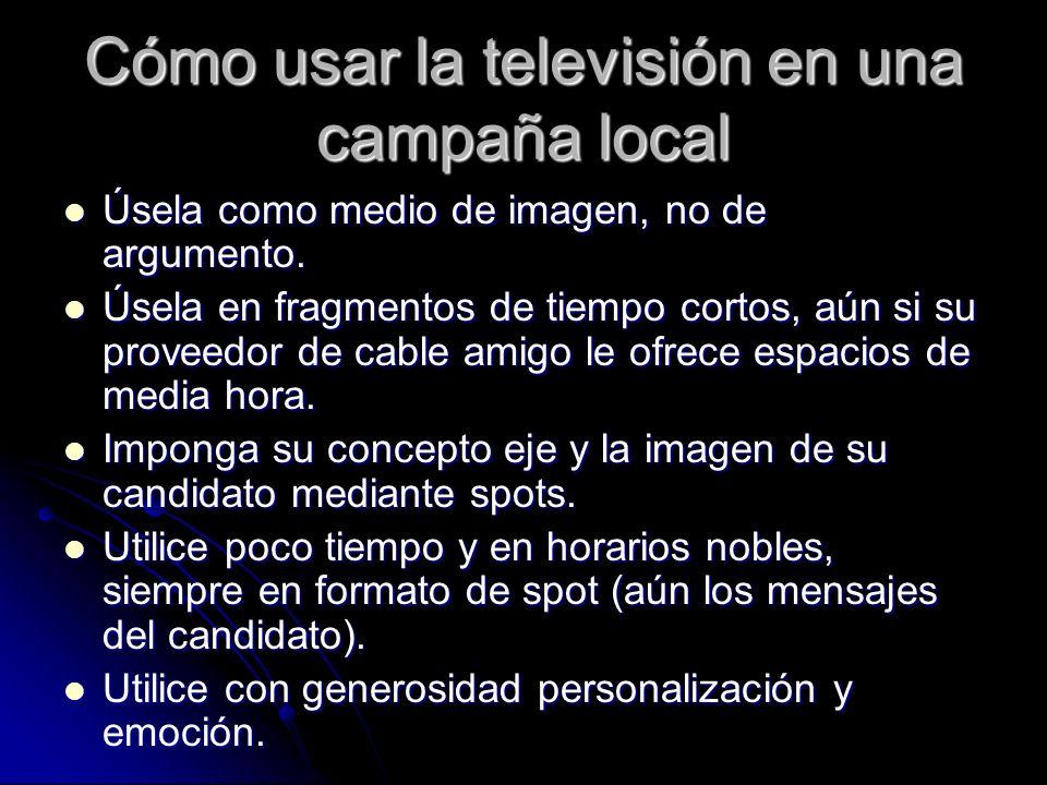 Cómo usar la televisión en una campaña local Úsela como medio de imagen, no de argumento. Úsela como medio de imagen, no de argumento. Úsela en fragme