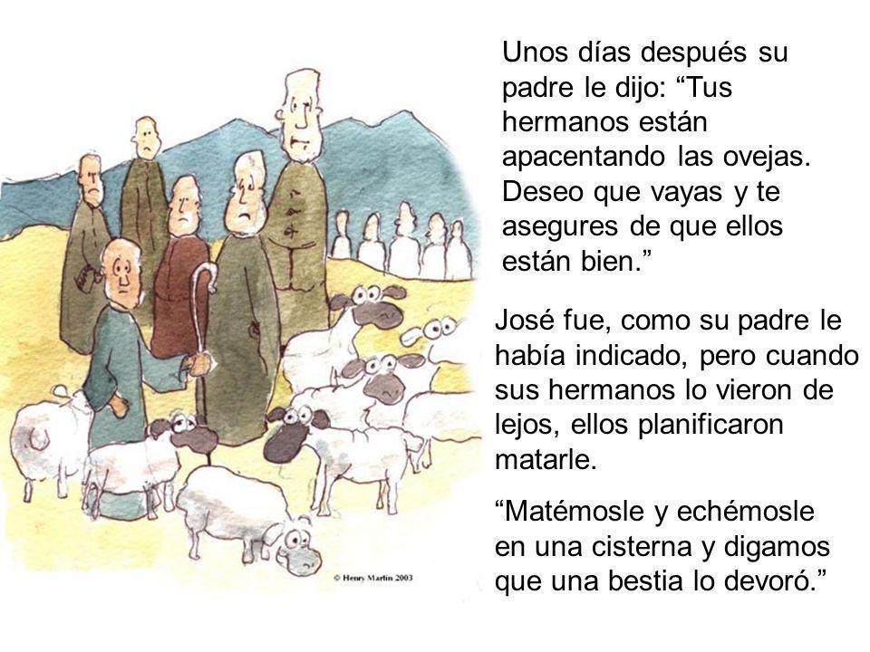Unos días después su padre le dijo: Tus hermanos están apacentando las ovejas. Deseo que vayas y te asegures de que ellos están bien. José fue, como s
