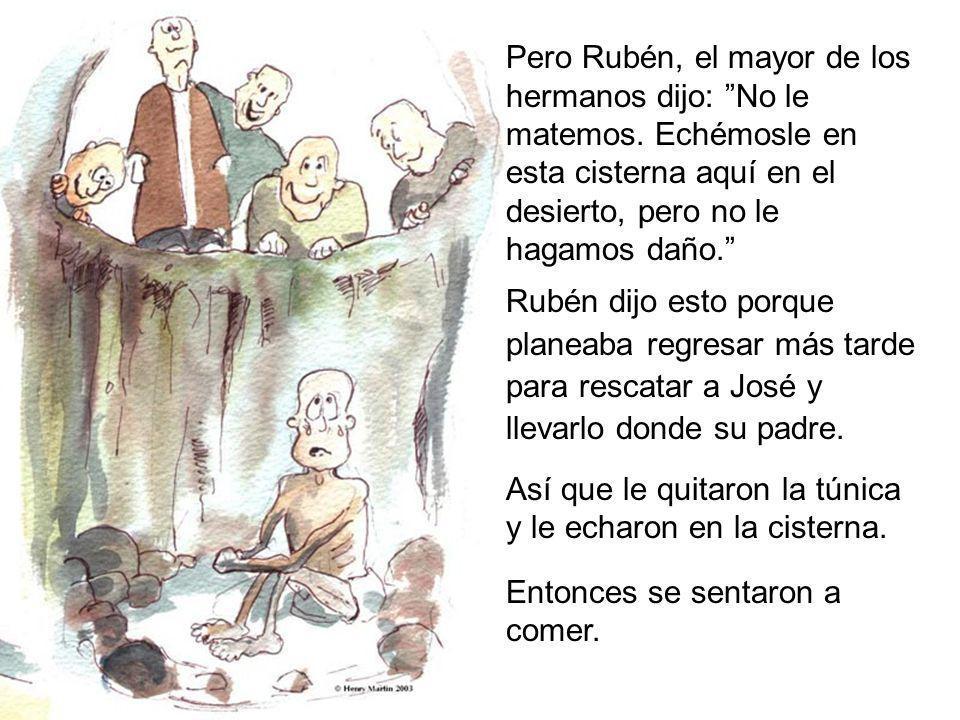 Pero Rubén, el mayor de los hermanos dijo: No le matemos. Echémosle en esta cisterna aquí en el desierto, pero no le hagamos daño. Rubén dijo esto por