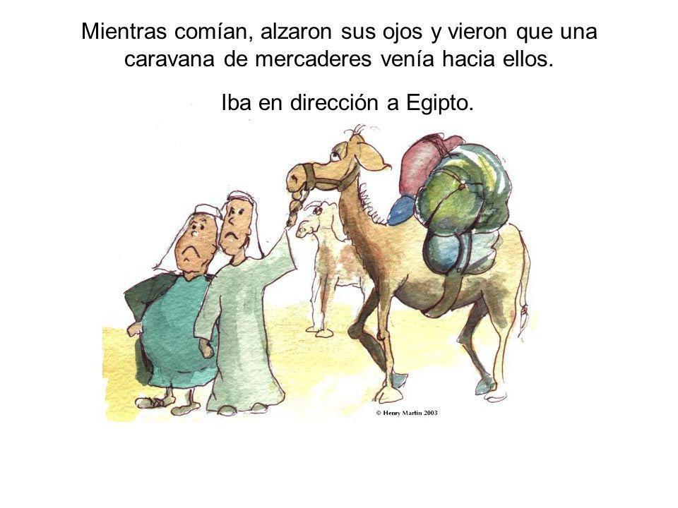Mientras comían, alzaron sus ojos y vieron que una caravana de mercaderes venía hacia ellos. Iba en dirección a Egipto.