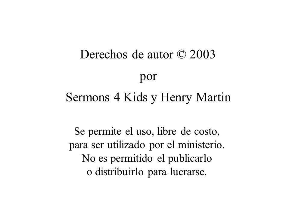 Derechos de autor © 2003 por Sermons 4 Kids y Henry Martin Se permite el uso, libre de costo, para ser utilizado por el ministerio. No es permitido el