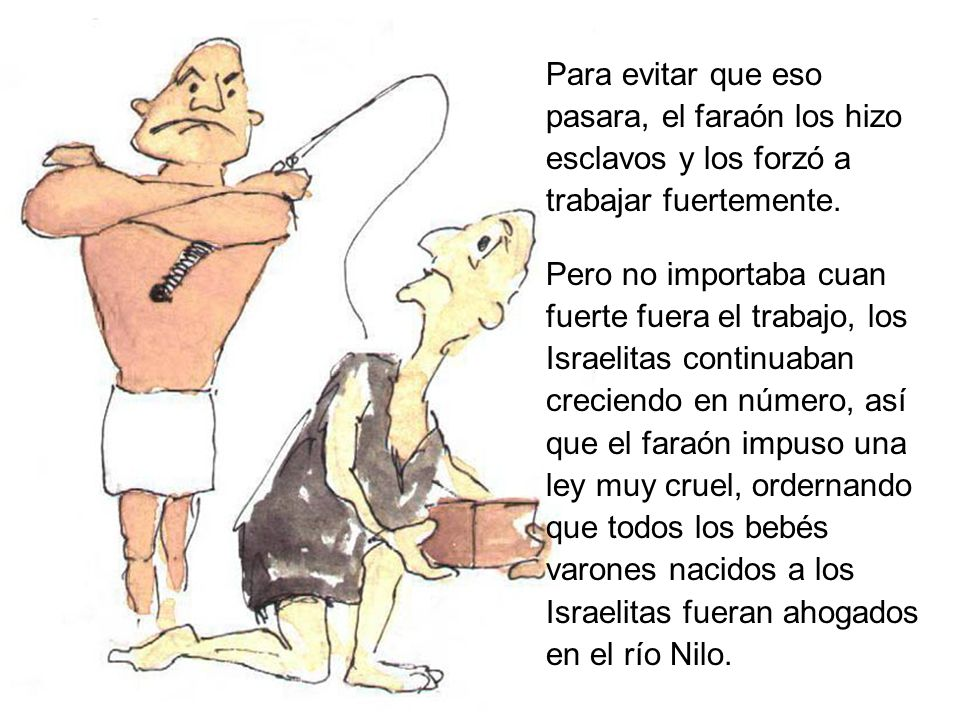 Para evitar que eso pasara, el faraón los hizo esclavos y los forzó a trabajar fuertemente. Pero no importaba cuan fuerte fuera el trabajo, los Israel