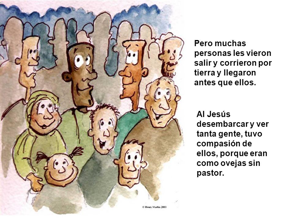 Pero muchas personas les vieron salir y corrieron por tierra y llegaron antes que ellos. Al Jesús desembarcar y ver tanta gente, tuvo compasión de ell