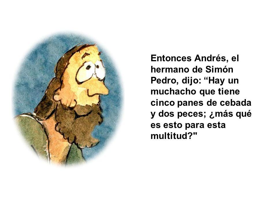 Entonces Andrés, el hermano de Simón Pedro, dijo: Hay un muchacho que tiene cinco panes de cebada y dos peces; ¿más qué es esto para esta multitud?