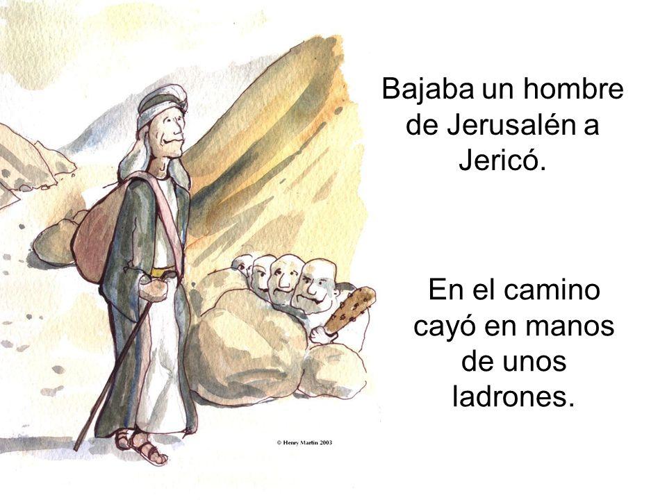 Bajaba un hombre de Jerusalén a Jericó. En el camino cayó en manos de unos ladrones.