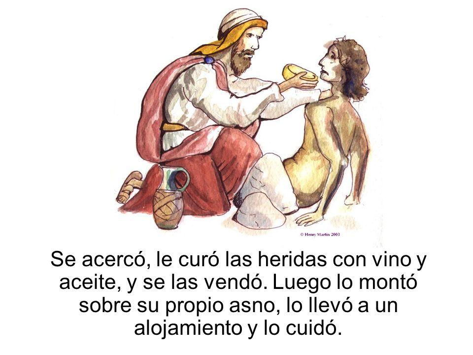 Se acercó, le curó las heridas con vino y aceite, y se las vendó. Luego lo montó sobre su propio asno, lo llevó a un alojamiento y lo cuidó.
