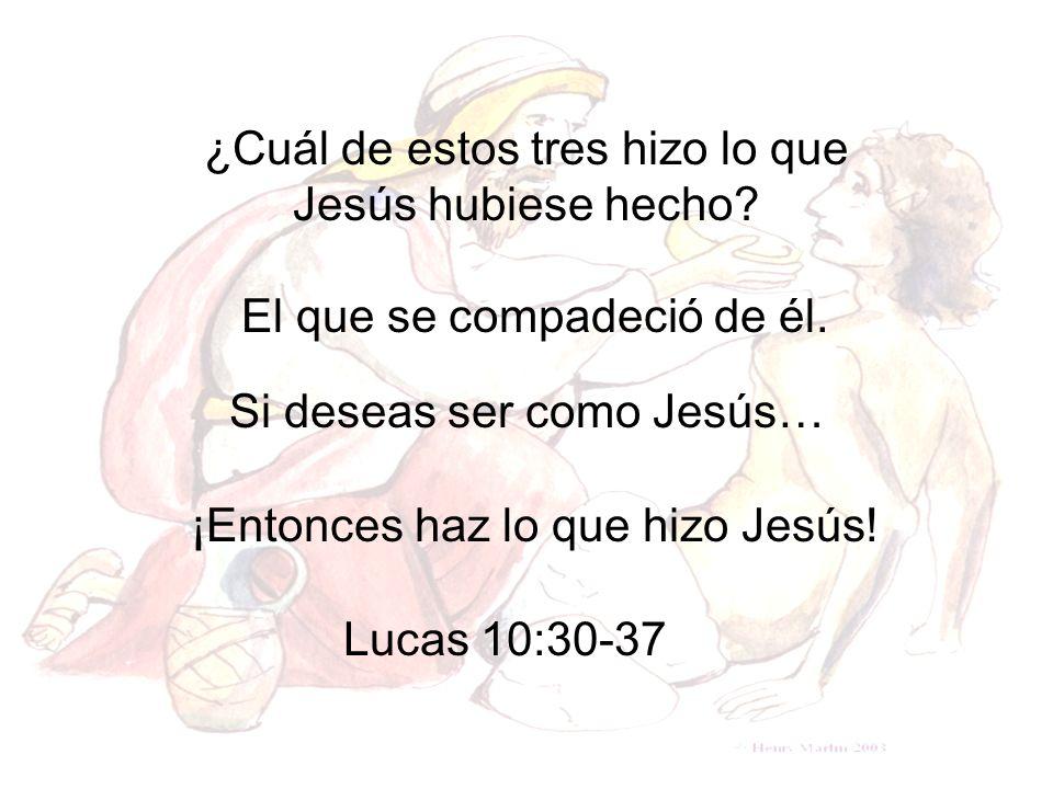 Si deseas ser como Jesús… ¿Cuál de estos tres hizo lo que Jesús hubiese hecho? Lucas 10:30-37 El que se compadeció de él. ¡Entonces haz lo que hizo Je