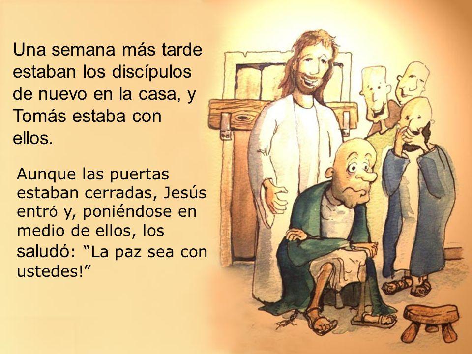 Una semana más tarde estaban los discípulos de nuevo en la casa, y Tomás estaba con ellos. Aunque las puertas estaban cerradas, Jesús entr ó y, ponién