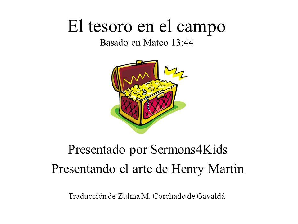 El tesoro en el campo Basado en Mateo 13:44 Presentado por Sermons4Kids Presentando el arte de Henry Martin Traducción de Zulma M. Corchado de Gavaldá